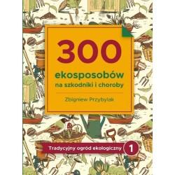 300 ekosposobów na szkodniki i choroby. Tradycyjny ogród ekologiczny. Tom 1
